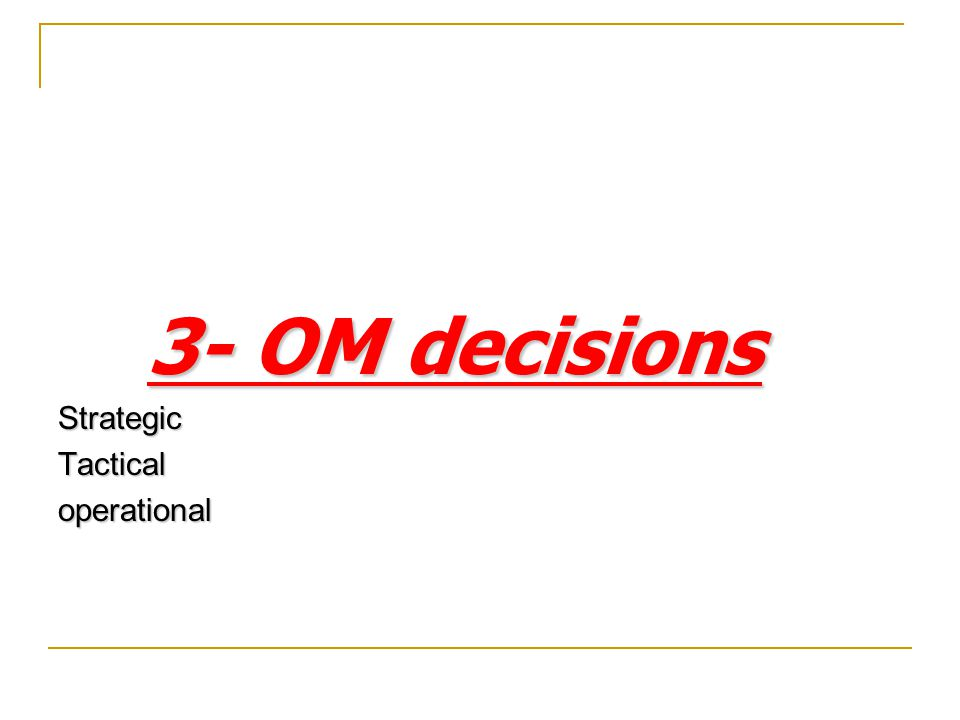 3- OM decisions Strategic Tactical operational