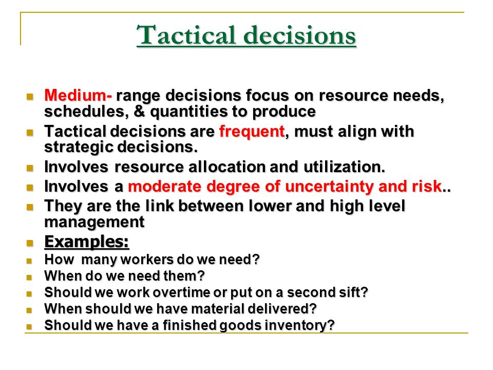 Tactical decisions Medium- range decisions focus on resource needs, schedules, & quantities to produce.