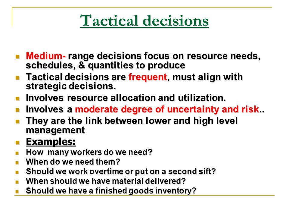 Tactical decisions Medium- range decisions focus on resource needs, schedules, & quantities to produce.