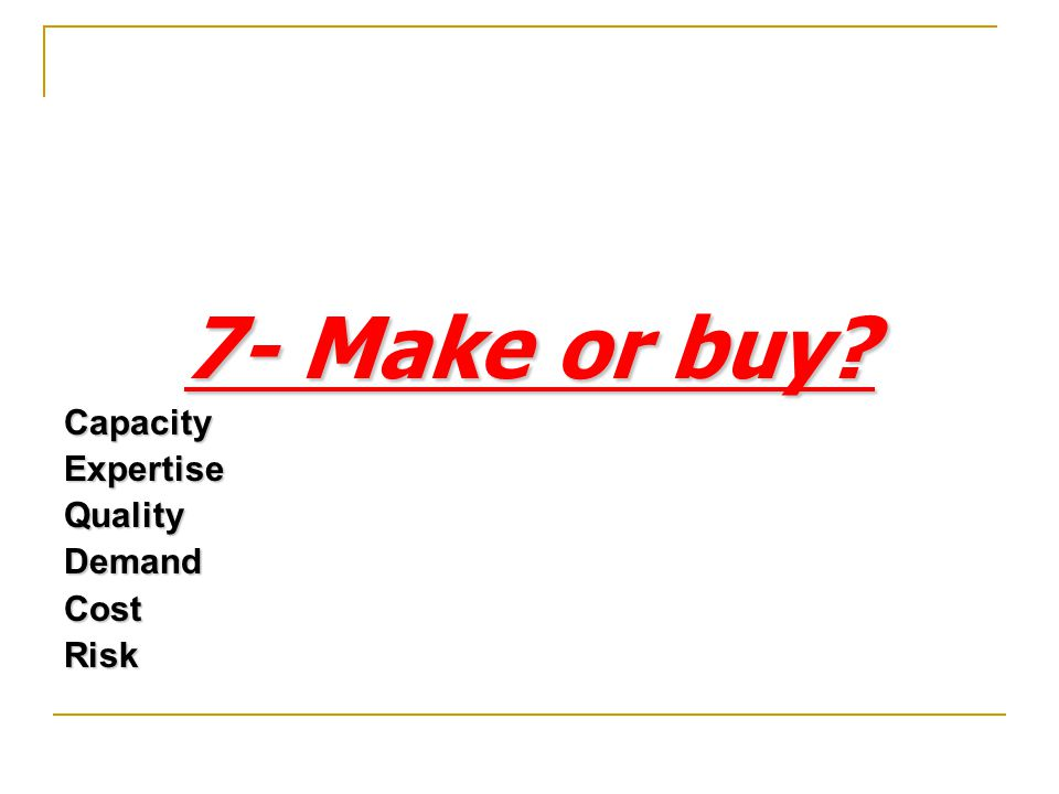 7- Make or buy Capacity Expertise Quality Demand Cost Risk