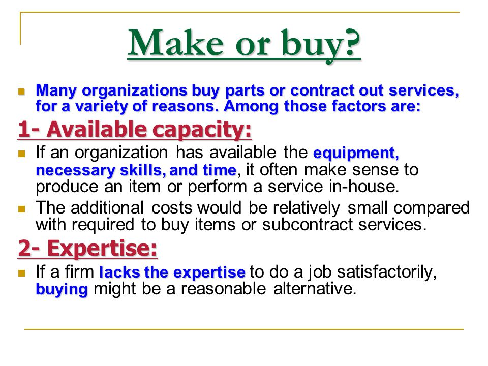 Make or buy 1- Available capacity: 2- Expertise: