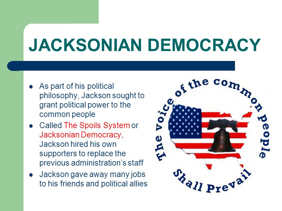 JACKSONIAN DEMOCRACY As part of his political philosophy, Jackson sought to grant political power to the common people.