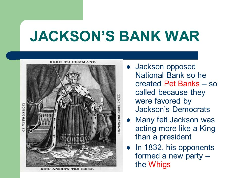 JACKSON'S BANK WAR Jackson opposed National Bank so he created Pet Banks – so called because they were favored by Jackson's Democrats.