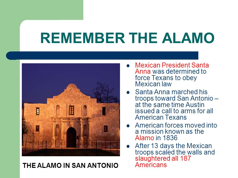REMEMBER THE ALAMO Mexican President Santa Anna was determined to force Texans to obey Mexican law.