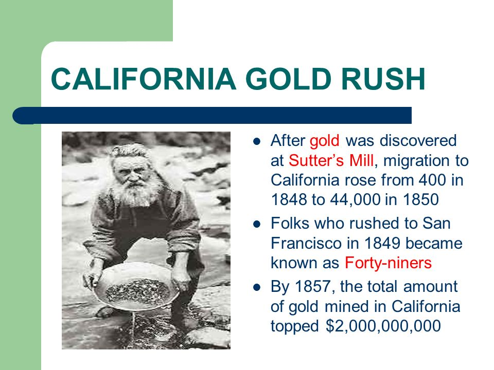CALIFORNIA GOLD RUSH After gold was discovered at Sutter's Mill, migration to California rose from 400 in 1848 to 44,000 in 1850.