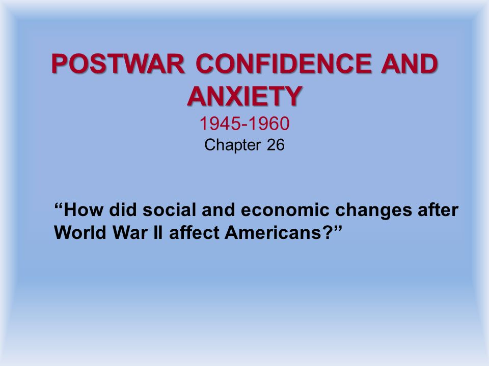 POSTWAR CONFIDENCE AND ANXIETY 1945-1960 Chapter 26