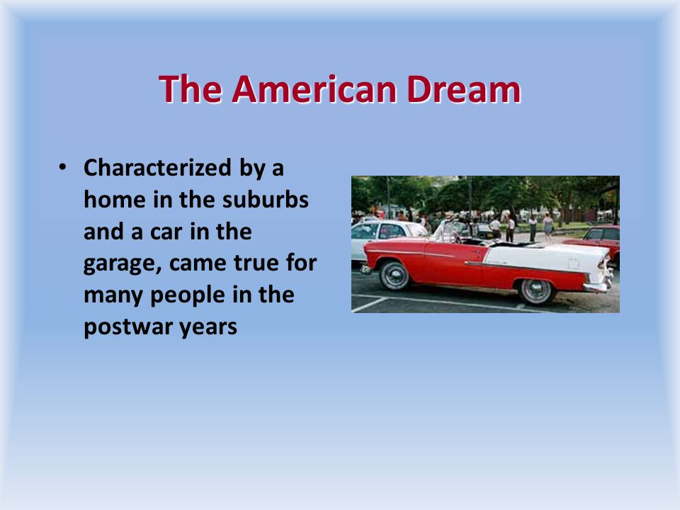 The American Dream Characterized by a home in the suburbs and a car in the garage, came true for many people in the postwar years.