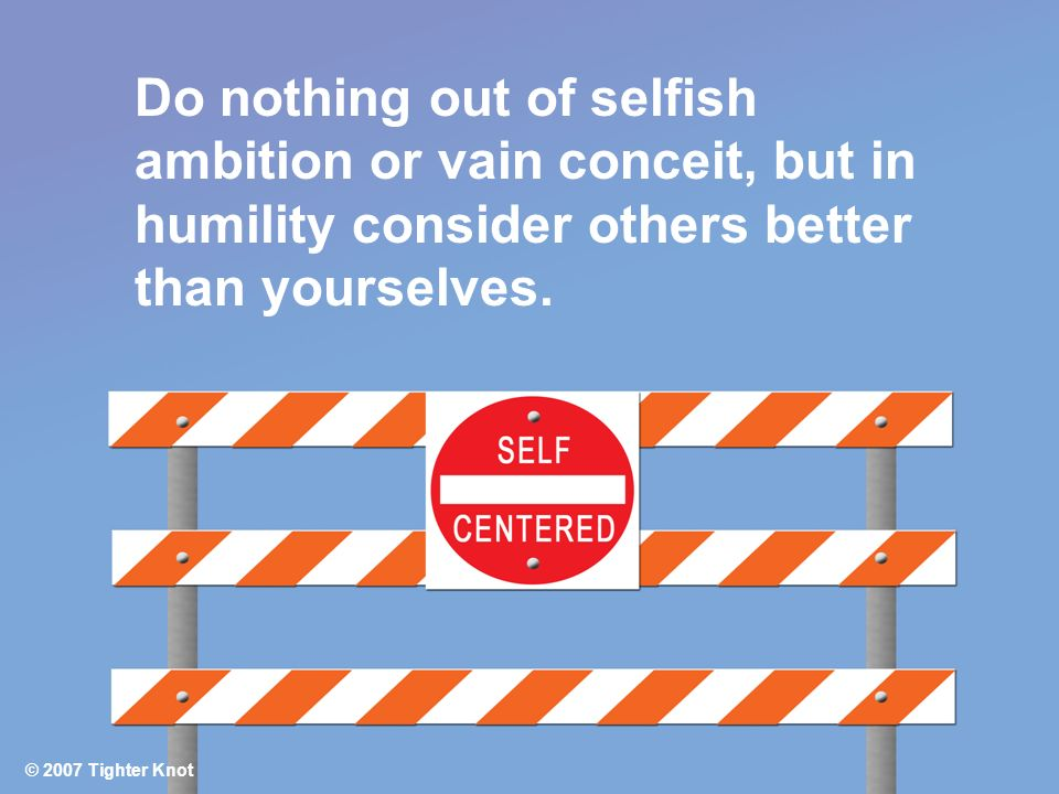 Do nothing out of selfish ambition or vain conceit, but in humility consider others better than yourselves.