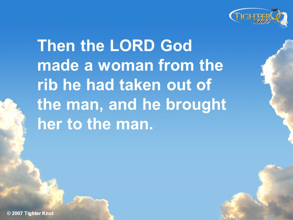 Then the LORD God made a woman from the rib he had taken out of the man, and he brought her to the man.