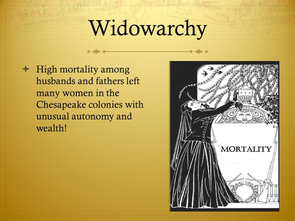 WidowarchyHigh mortality among husbands and fathers left many women in the Chesapeake colonies with unusual autonomy and wealth!