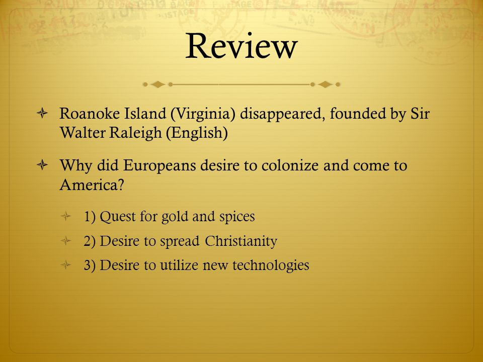 Review Roanoke Island (Virginia) disappeared, founded by Sir Walter Raleigh (English) Why did Europeans desire to colonize and come to America