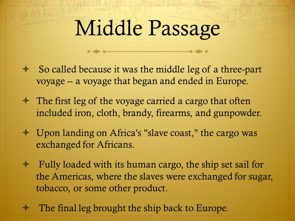 Middle PassageSo called because it was the middle leg of a three-part voyage -- a voyage that began and ended in Europe.