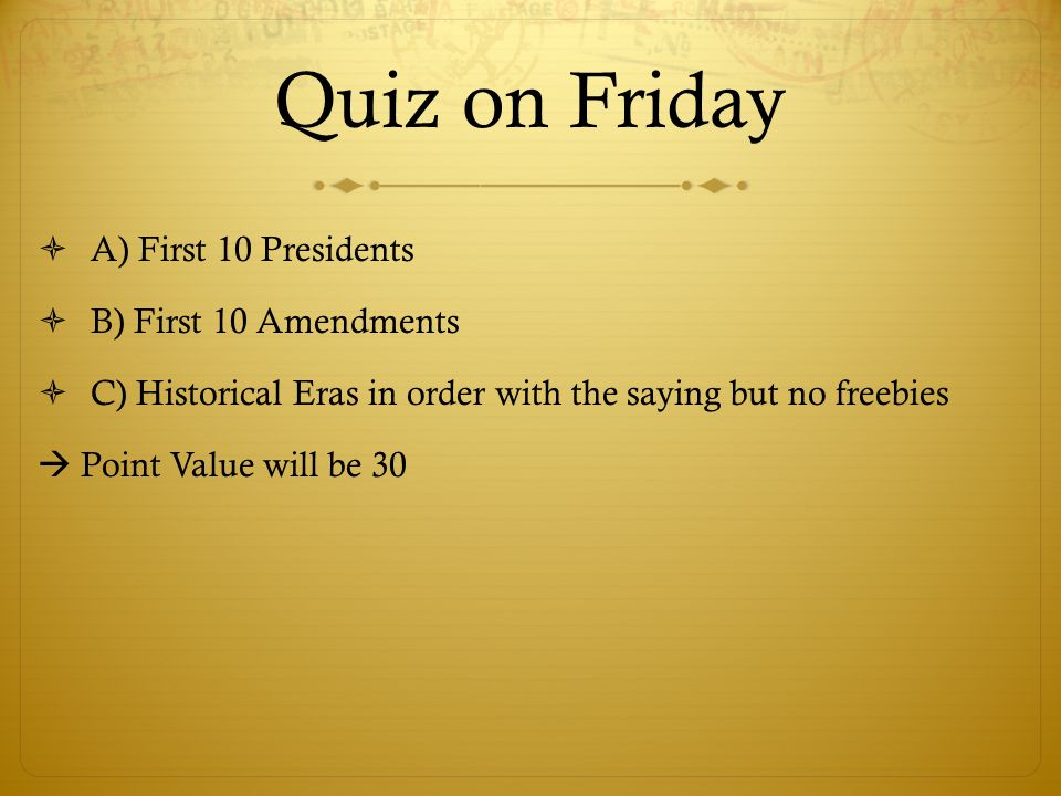 Quiz on Friday A) First 10 Presidents B) First 10 Amendments