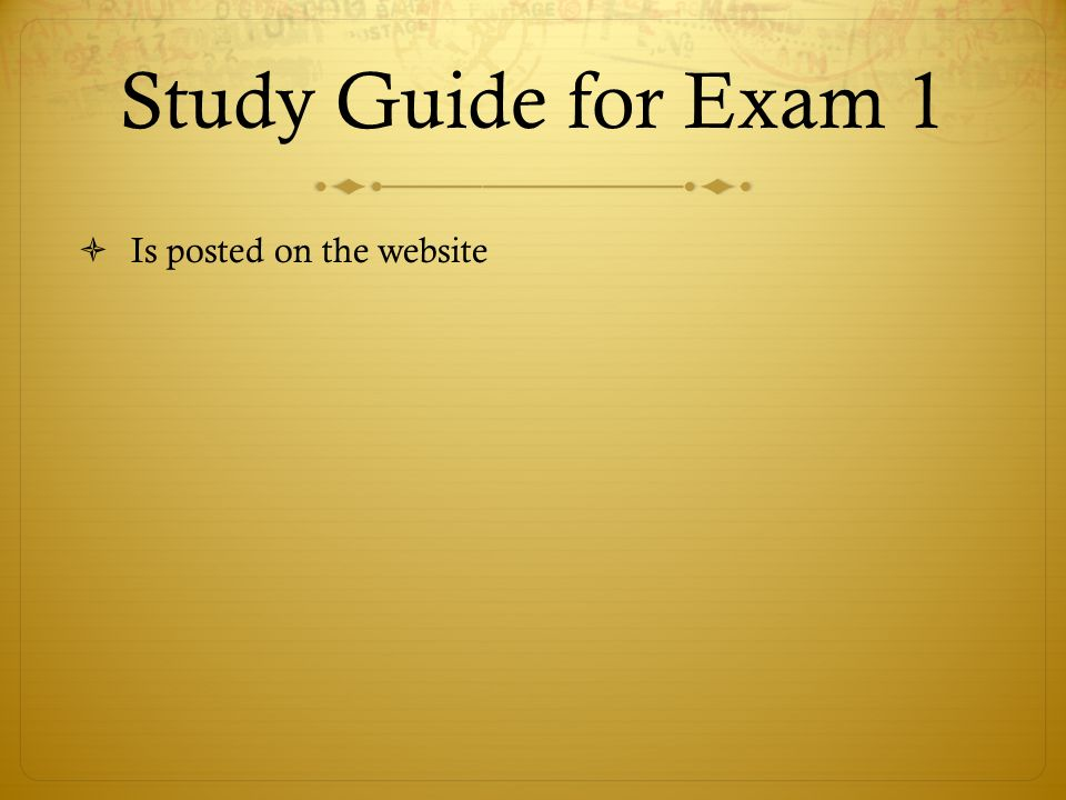 Study Guide for Exam 1 Is posted on the website