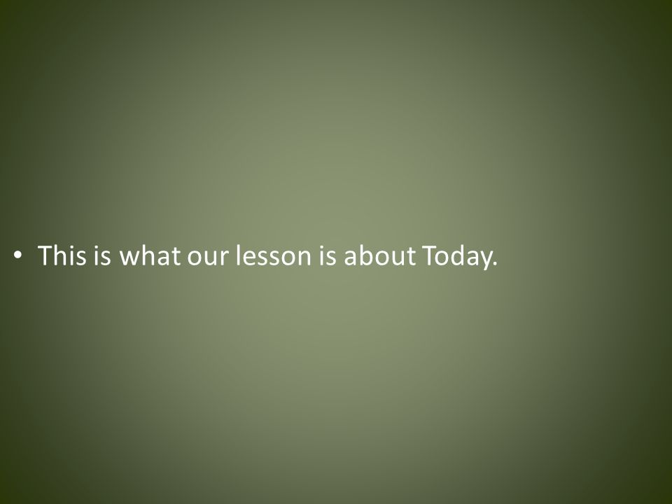 This is what our lesson is about Today.