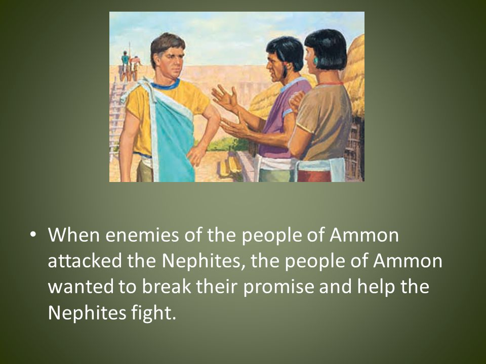 When enemies of the people of Ammon attacked the Nephites, the people of Ammon wanted to break their promise and help the Nephites fight.
