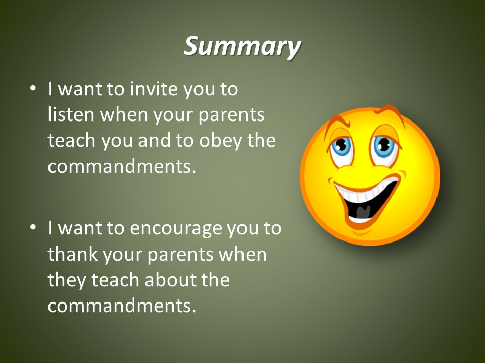 Summary I want to invite you to listen when your parents teach you and to obey the commandments.