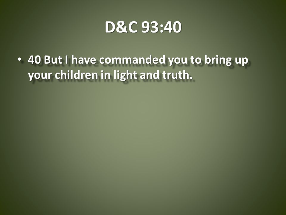 D&C 93:40 40 But I have commanded you to bring up your children in light and truth.