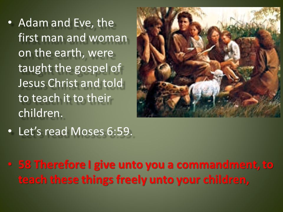 Adam and Eve, the first man and woman on the earth, were taught the gospel of Jesus Christ and told to teach it to their children.