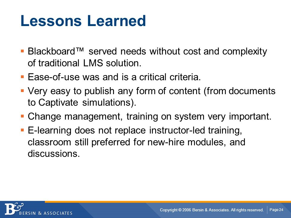 Lessons Learned Blackboard™ served needs without cost and complexity of traditional LMS solution. Ease-of-use was and is a critical criteria.