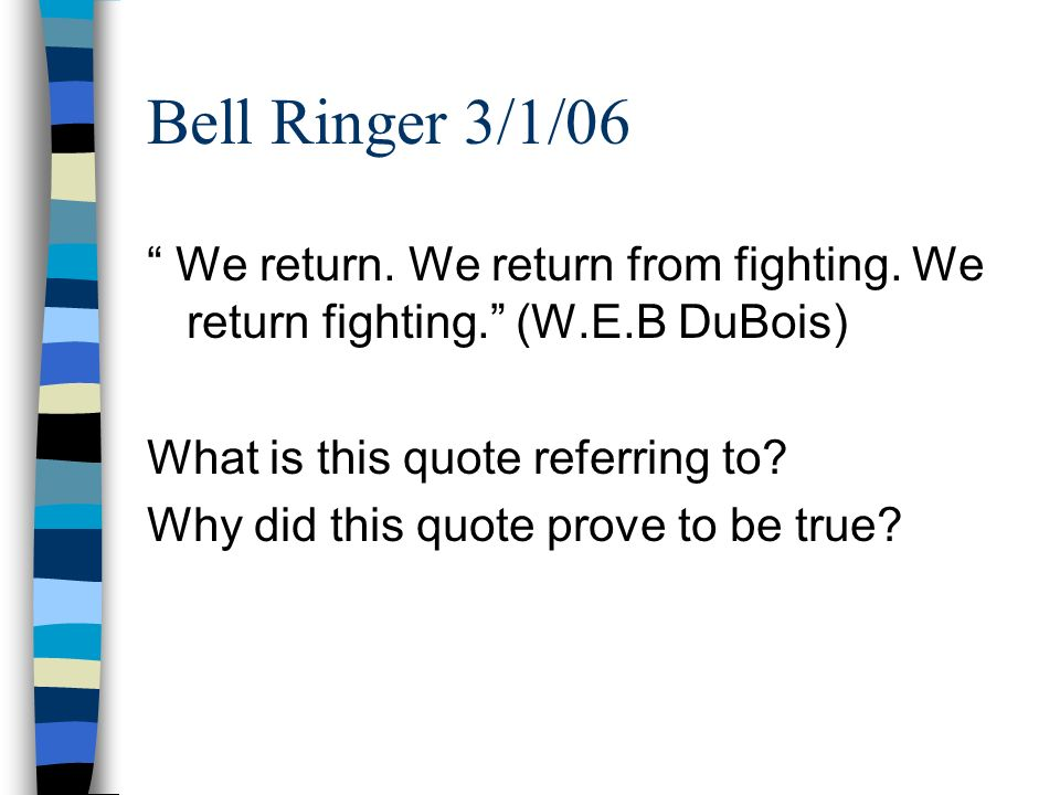 Bell Ringer 3/1/06 We return. We return from fighting. We return fighting. (W.E.B DuBois) What is this quote referring to