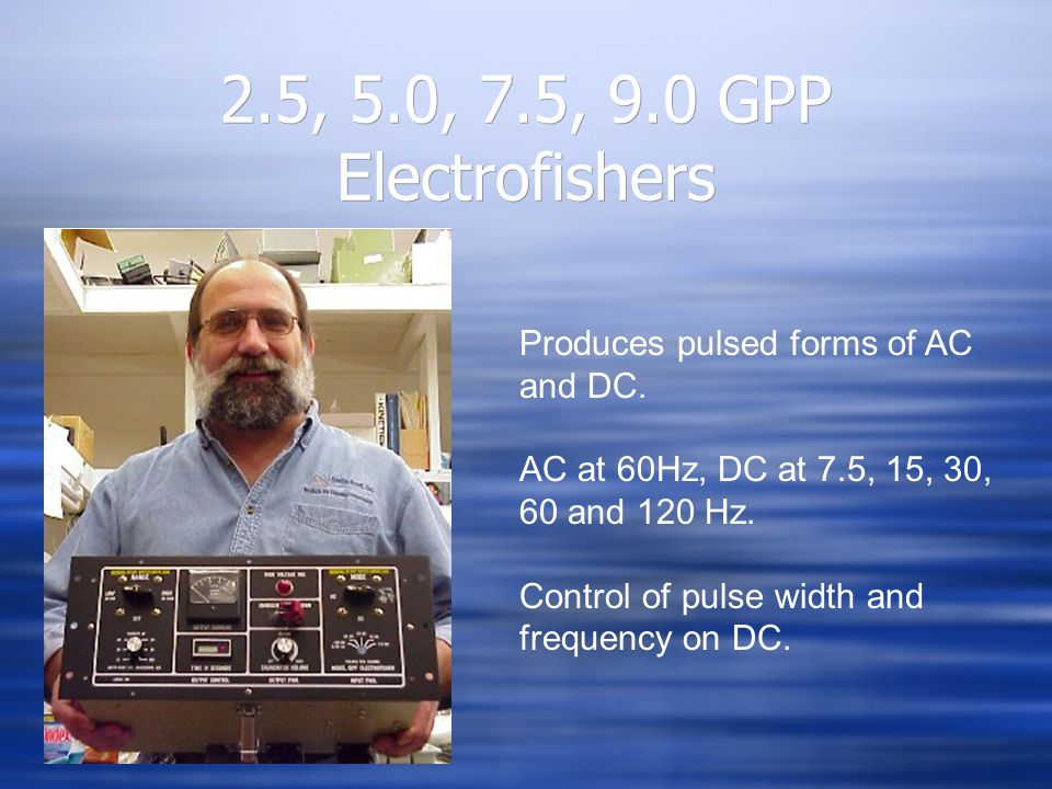 2.5, 5.0, 7.5, 9.0 GPP Electrofishers Produces pulsed forms of AC and DC. AC at 60Hz, DC at 7.5, 15, 30, 60 and 120 Hz.