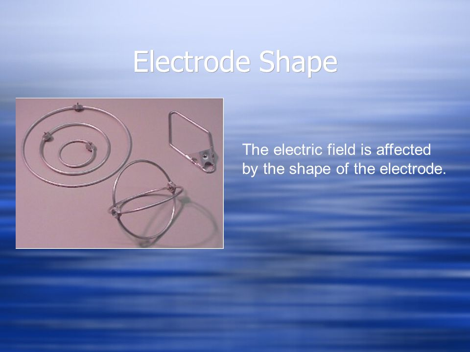 Electrode Shape The electric field is affected by the shape of the electrode.