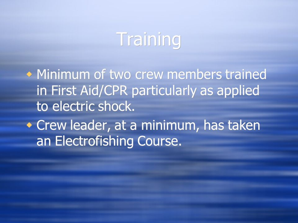 Training Minimum of two crew members trained in First Aid/CPR particularly as applied to electric shock.