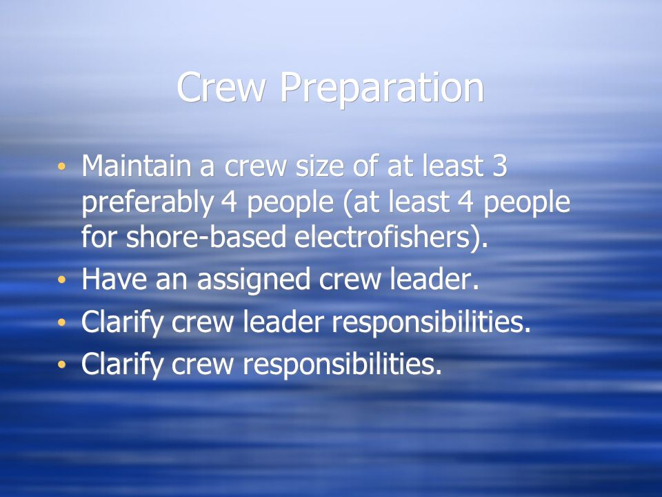 Crew Preparation Maintain a crew size of at least 3 preferably 4 people (at least 4 people for shore-based electrofishers).