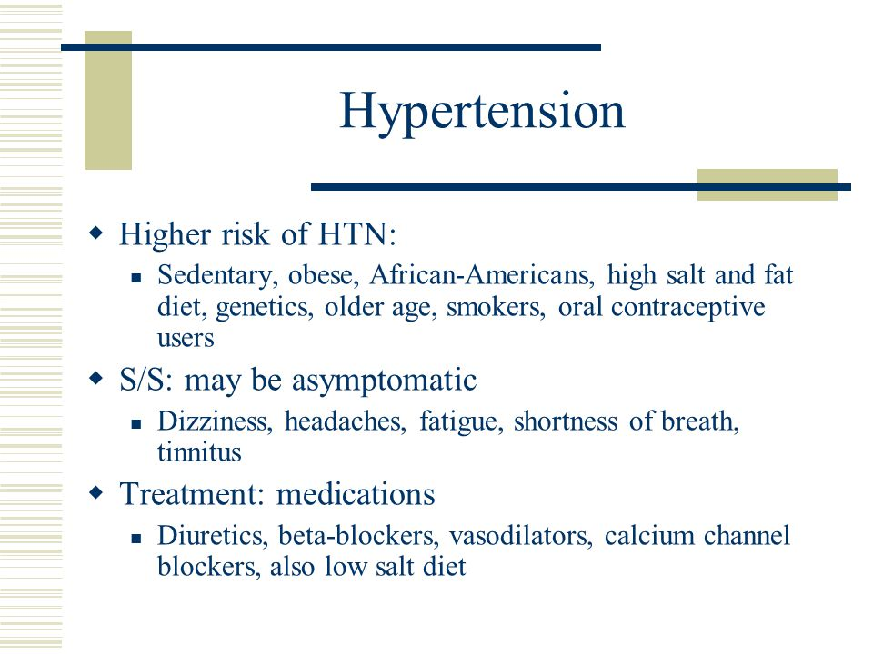 Hypertension Higher risk of HTN: S/S: may be asymptomatic
