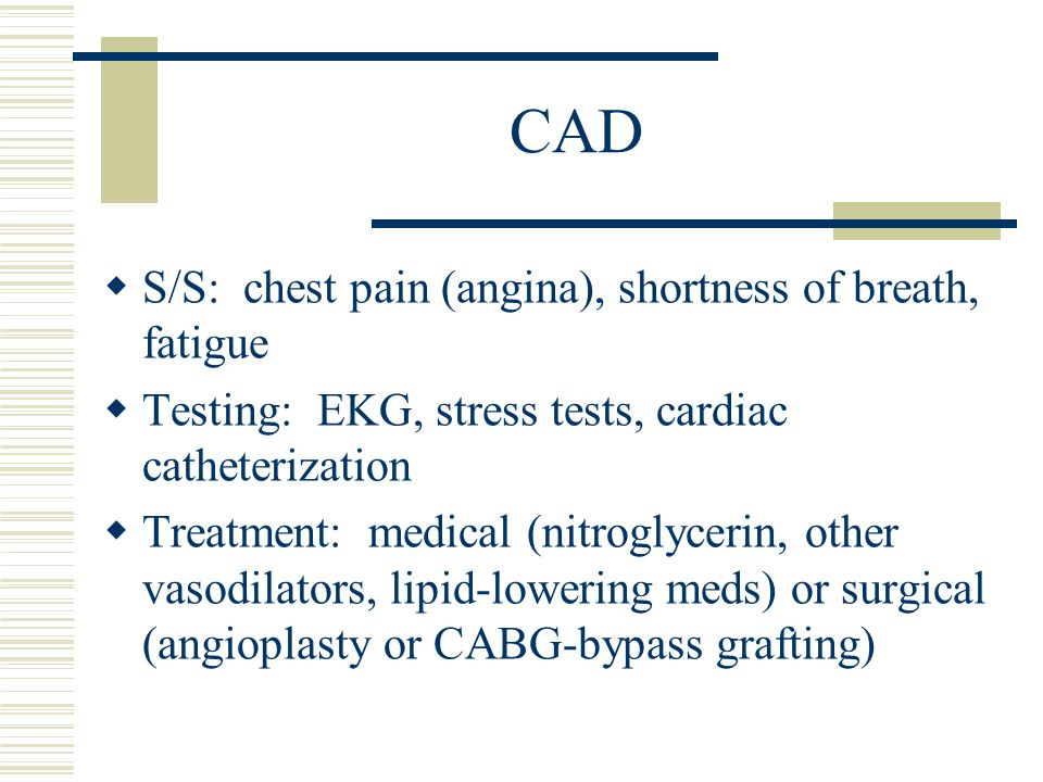 CAD S/S: chest pain (angina), shortness of breath, fatigue