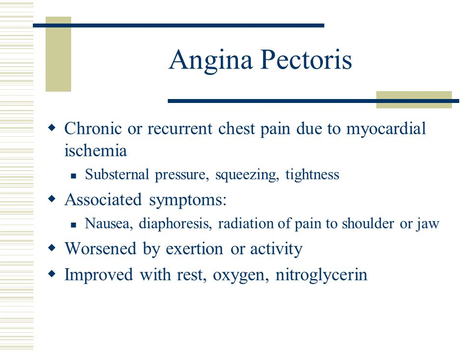 Angina Pectoris Chronic or recurrent chest pain due to myocardial ischemia. Substernal pressure, squeezing, tightness.