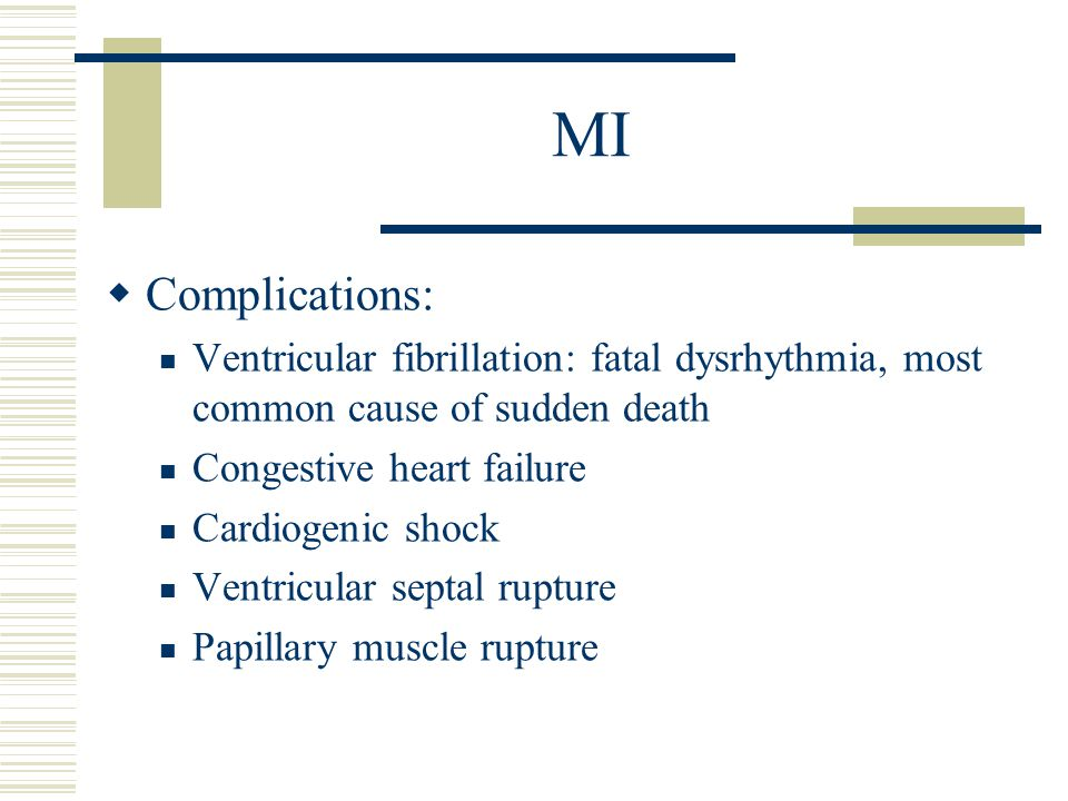 MI Complications: Ventricular fibrillation: fatal dysrhythmia, most common cause of sudden death. Congestive heart failure.