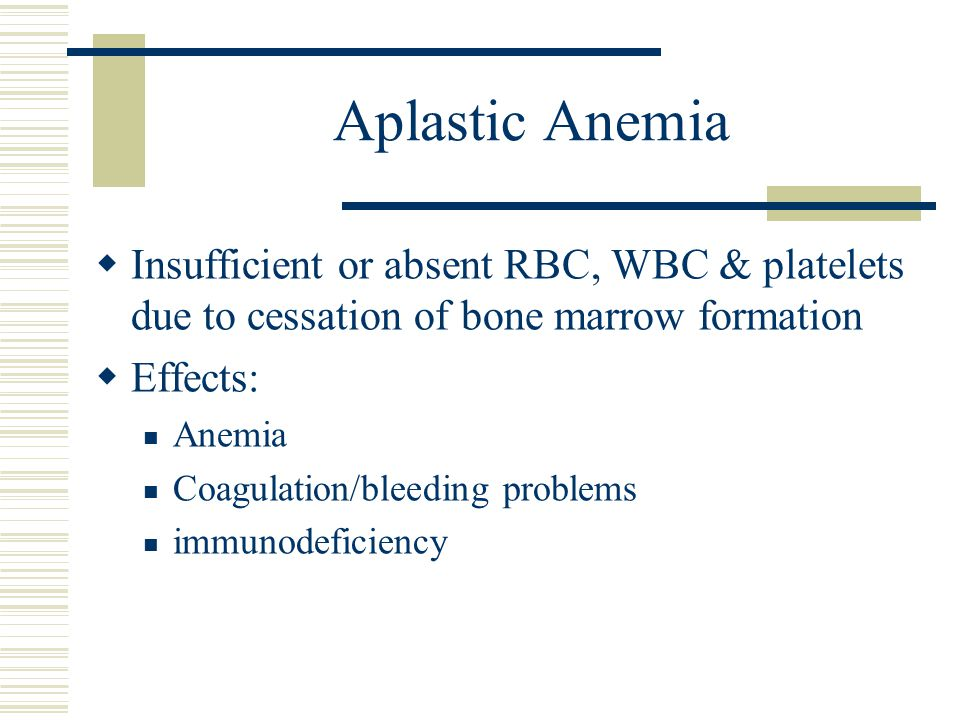 Aplastic Anemia Insufficient or absent RBC, WBC & platelets due to cessation of bone marrow formation.