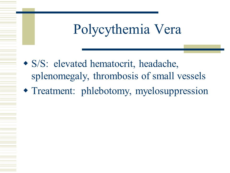 Polycythemia Vera S/S: elevated hematocrit, headache, splenomegaly, thrombosis of small vessels.
