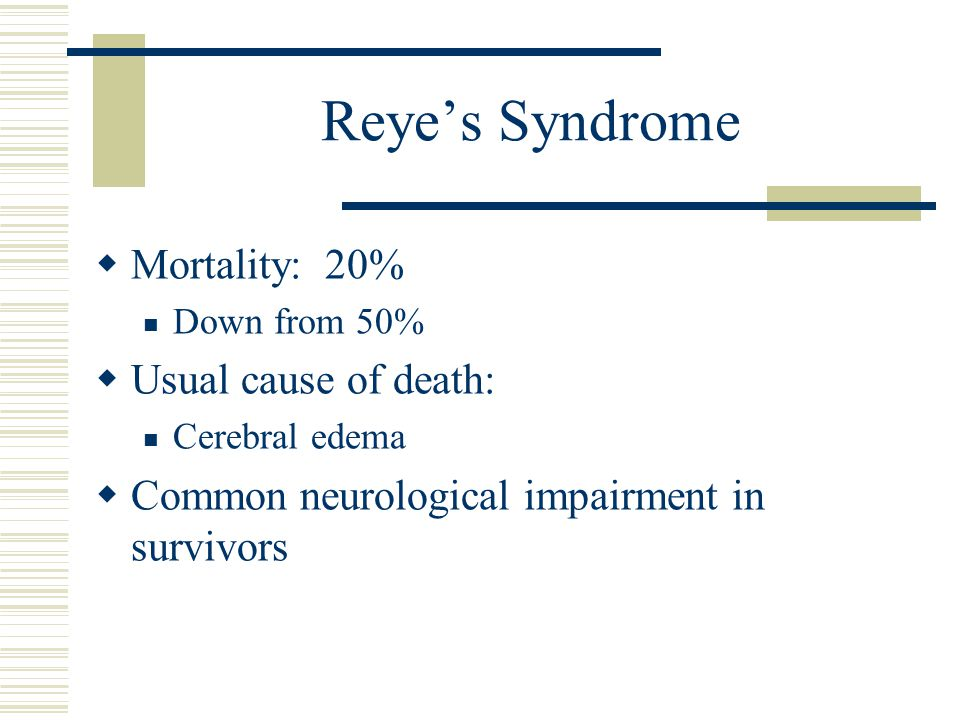 Reye's Syndrome Mortality: 20% Usual cause of death: