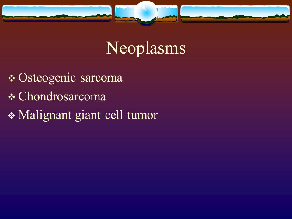 Neoplasms Osteogenic sarcoma Chondrosarcoma Malignant giant-cell tumor