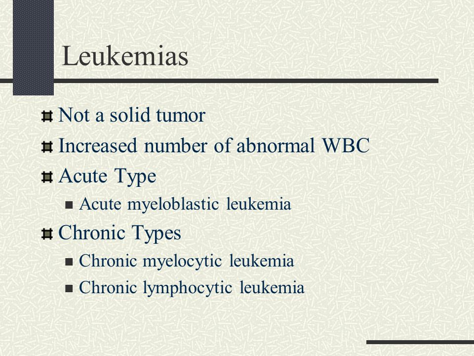 Leukemias Not a solid tumor Increased number of abnormal WBC