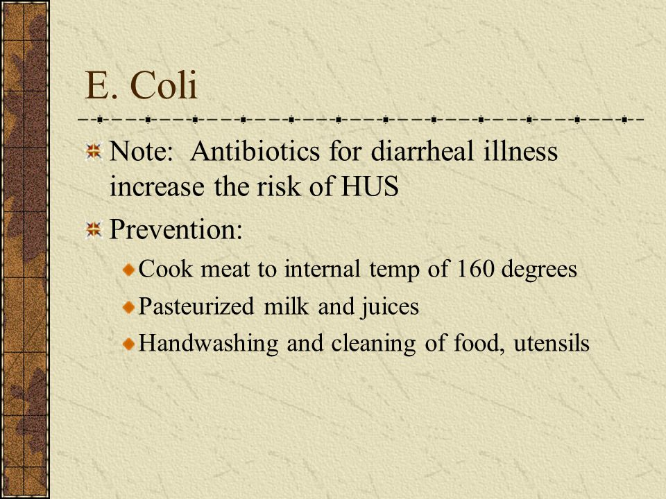 E. Coli Note: Antibiotics for diarrheal illness increase the risk of HUS. Prevention: Cook meat to internal temp of 160 degrees.