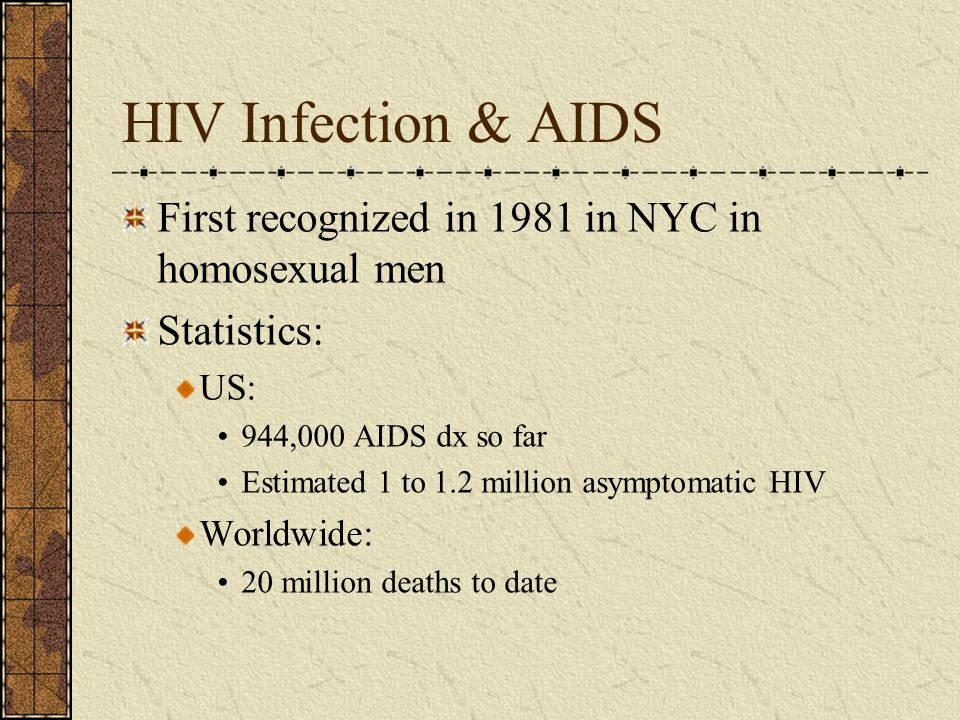 HIV Infection & AIDS First recognized in 1981 in NYC in homosexual men