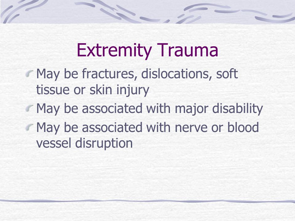 Extremity Trauma May be fractures, dislocations, soft tissue or skin injury. May be associated with major disability.