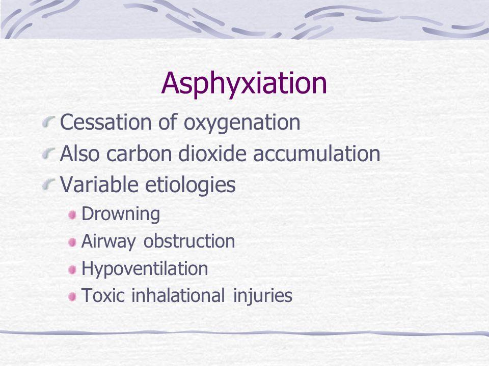Asphyxiation Cessation of oxygenation Also carbon dioxide accumulation