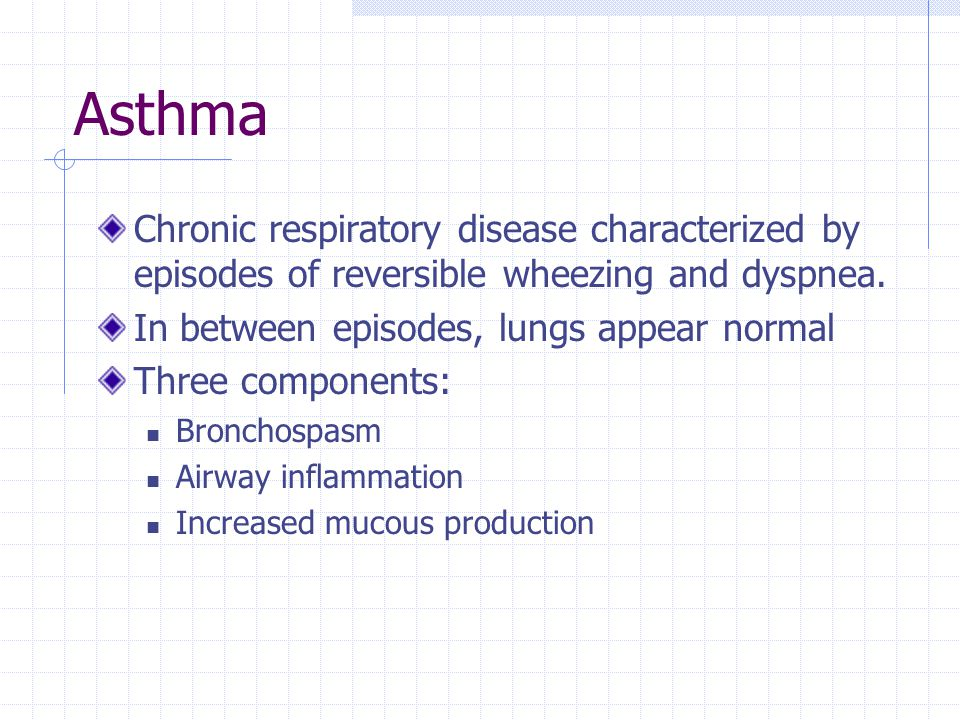 Asthma Chronic respiratory disease characterized by episodes of reversible wheezing and dyspnea. In between episodes, lungs appear normal.