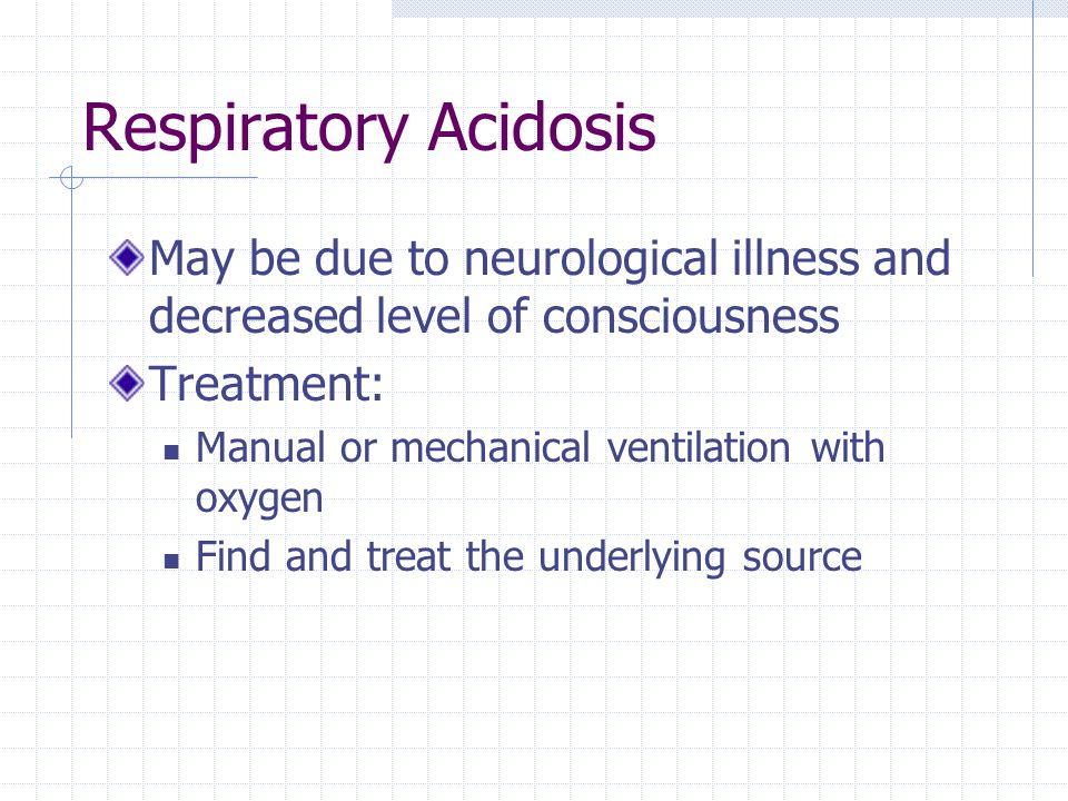 Respiratory Acidosis May be due to neurological illness and decreased level of consciousness. Treatment: