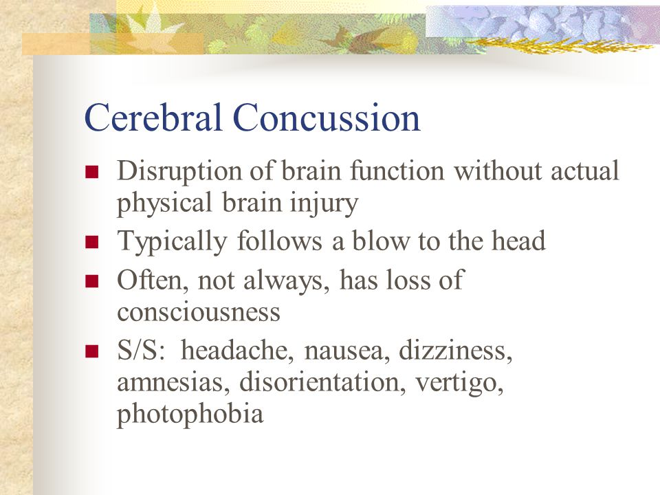 Cerebral Concussion Disruption of brain function without actual physical brain injury. Typically follows a blow to the head.