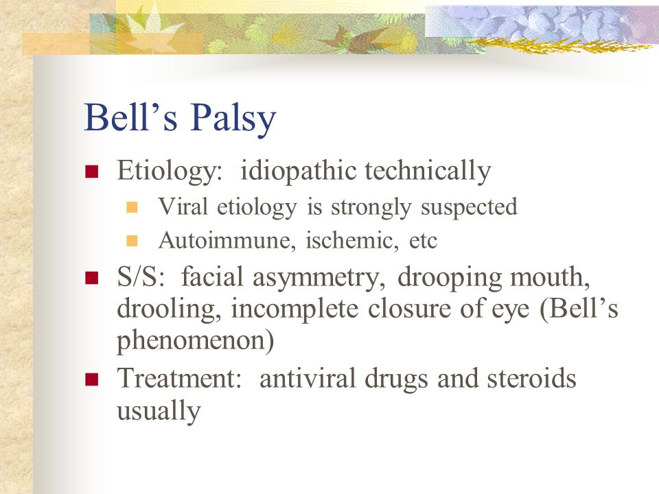 Bell's Palsy Etiology: idiopathic technically