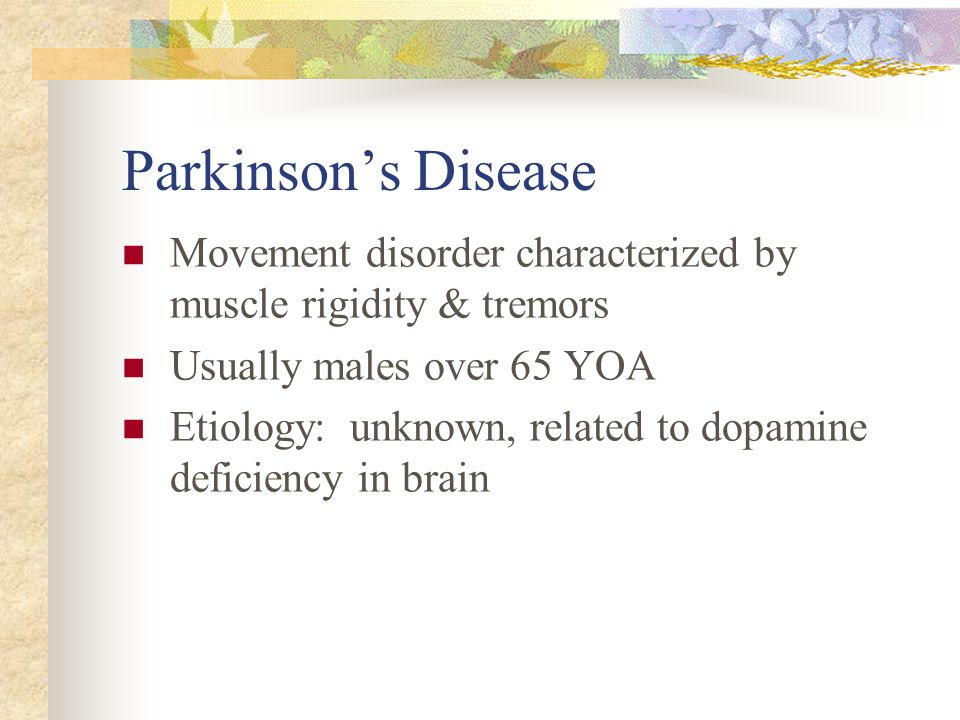 Parkinson's Disease Movement disorder characterized by muscle rigidity & tremors. Usually males over 65 YOA.