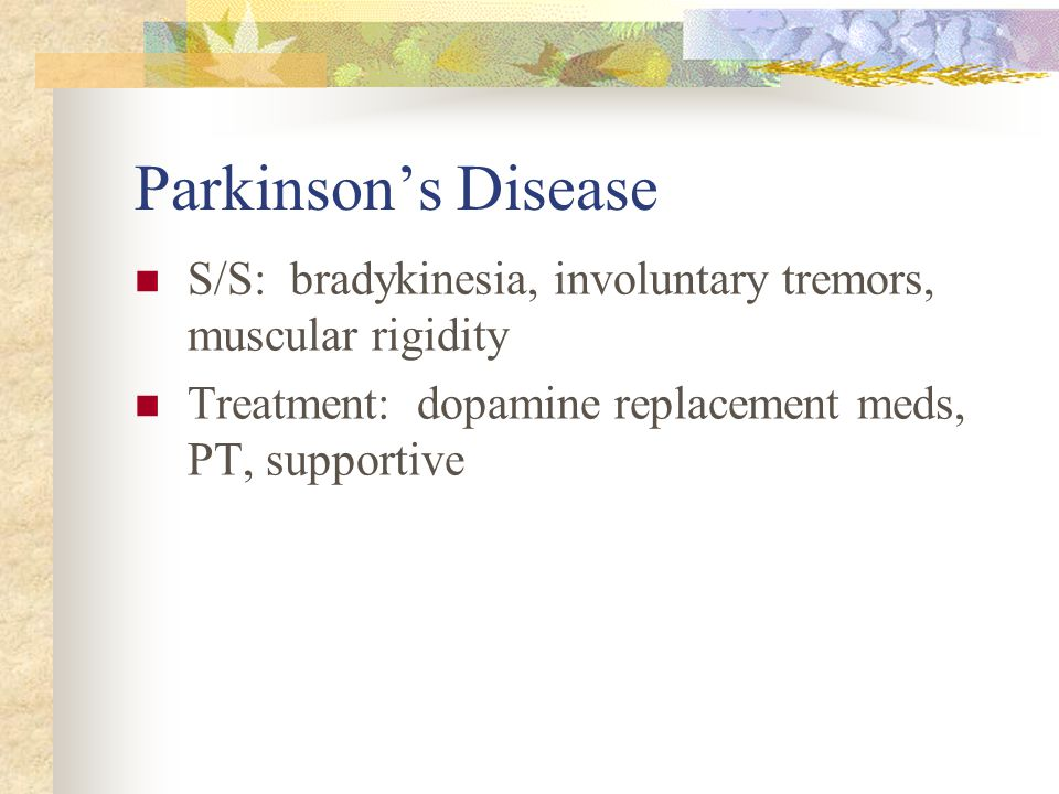 Parkinson's Disease S/S: bradykinesia, involuntary tremors, muscular rigidity.