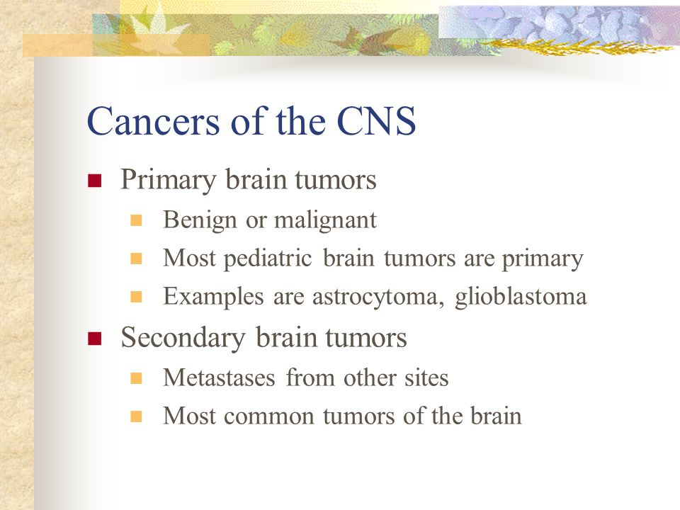 Cancers of the CNS Primary brain tumors Secondary brain tumors
