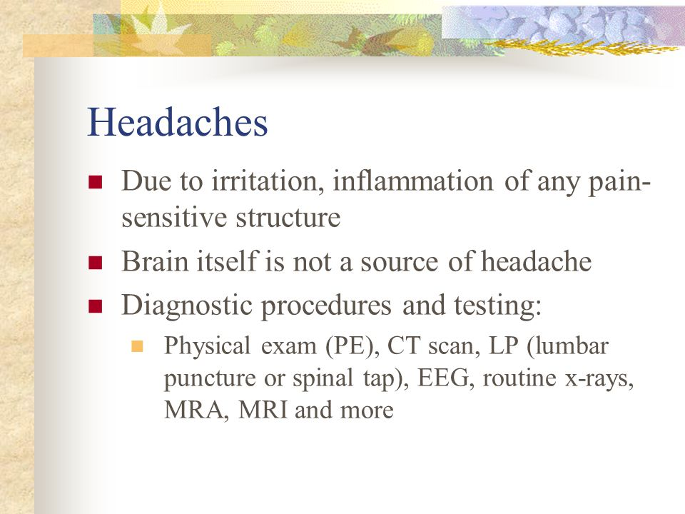 Headaches Due to irritation, inflammation of any pain-sensitive structure. Brain itself is not a source of headache.